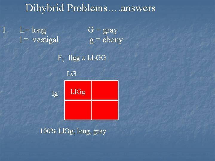 Dihybrid Problems…. answers 1. L= long l = vestigal G = gray g =