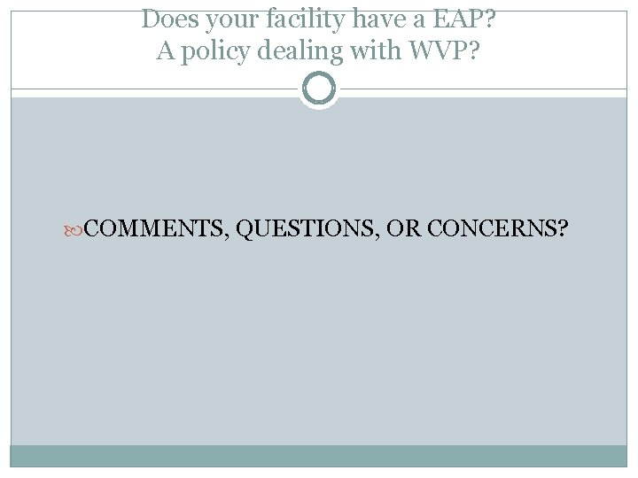 Does your facility have a EAP? A policy dealing with WVP? COMMENTS, QUESTIONS, OR