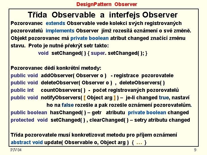 Design. Pattern Observer Třída Observable a interfejs Observer Pozorovanec extends Observable vede kolekci svých
