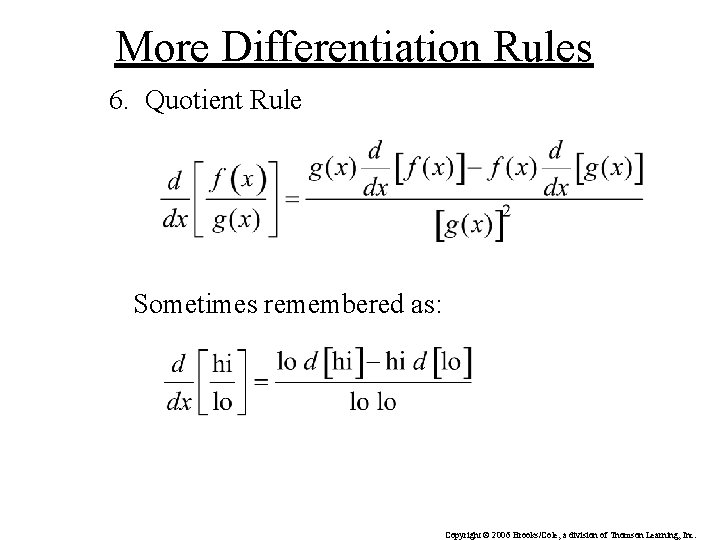 More Differentiation Rules 6. Quotient Rule Sometimes remembered as: Copyright © 2006 Brooks/Cole, a