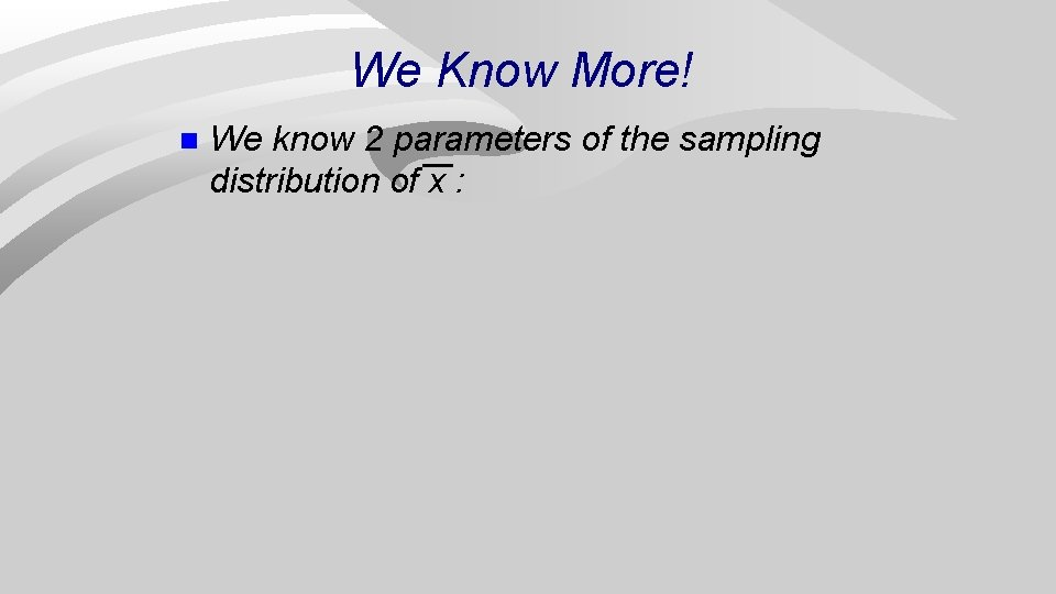 We Know More! n We know 2 parameters of the sampling distribution of x