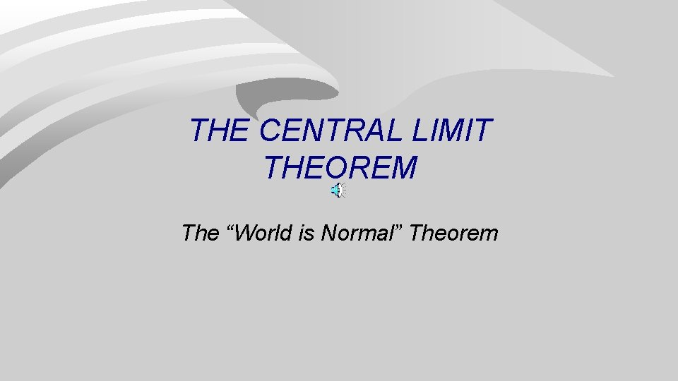 """THE CENTRAL LIMIT THEOREM The """"World is Normal"""" Theorem"""