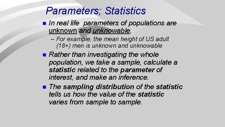 Parameters; Statistics n In real life parameters of populations are unknown and unknowable. –