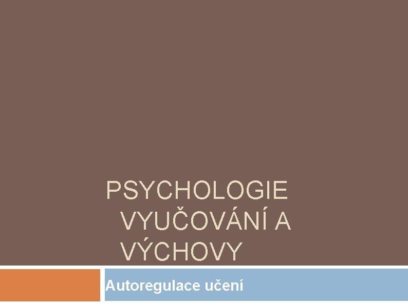 PSYCHOLOGIE VYUČOVÁNÍ A VÝCHOVY Autoregulace učení