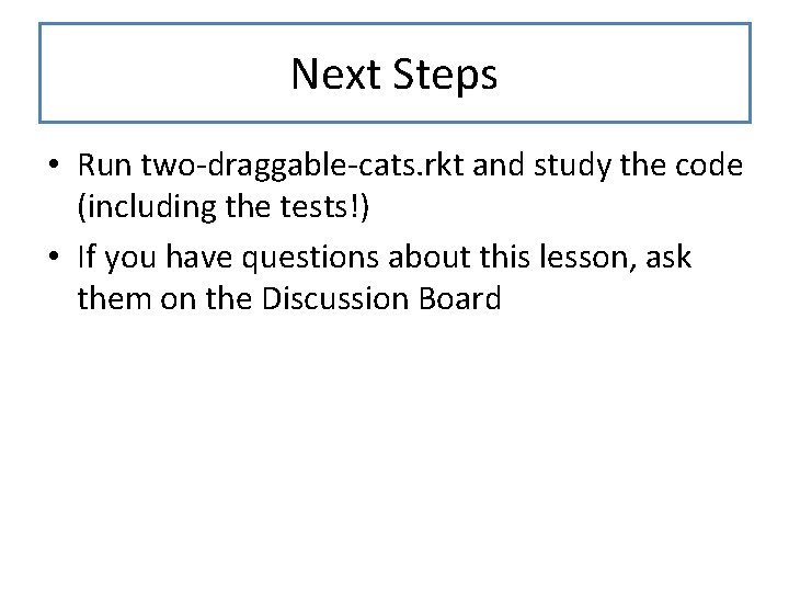 Next Steps • Run two-draggable-cats. rkt and study the code (including the tests!) •