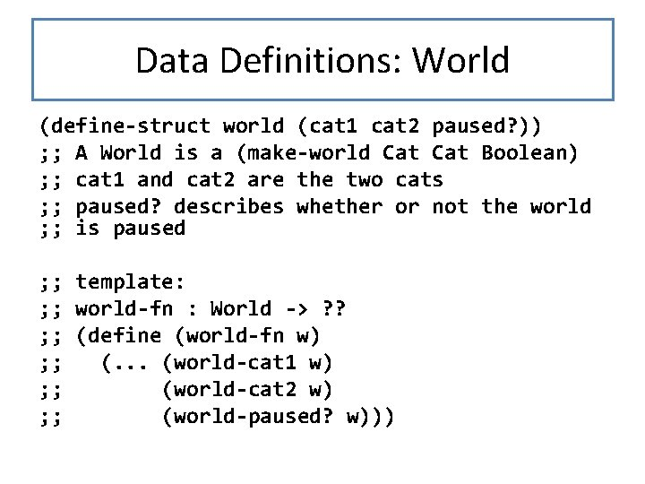 Data Definitions: World (define-struct world (cat 1 cat 2 paused? )) ; ; A