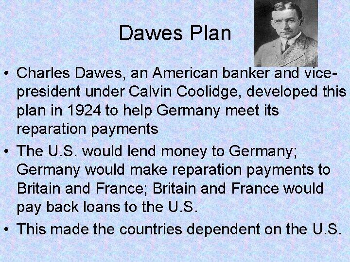 Dawes Plan • Charles Dawes, an American banker and vicepresident under Calvin Coolidge, developed