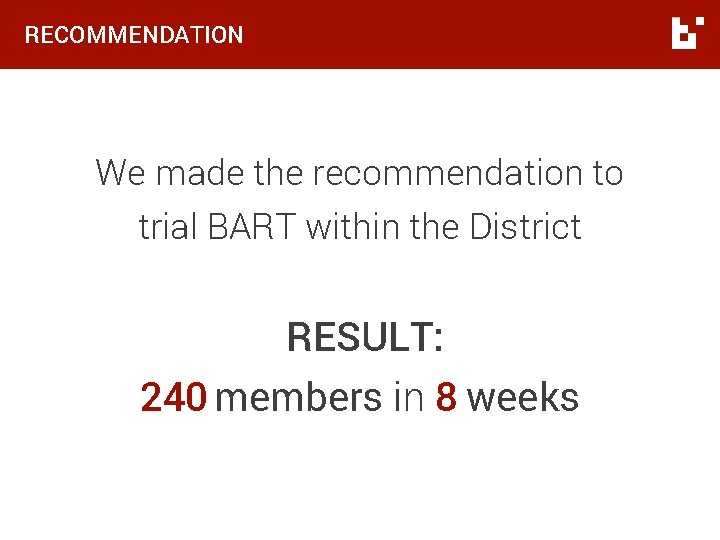 RECOMMENDATION We made the recommendation to trial BART within the District RESULT: 240 members