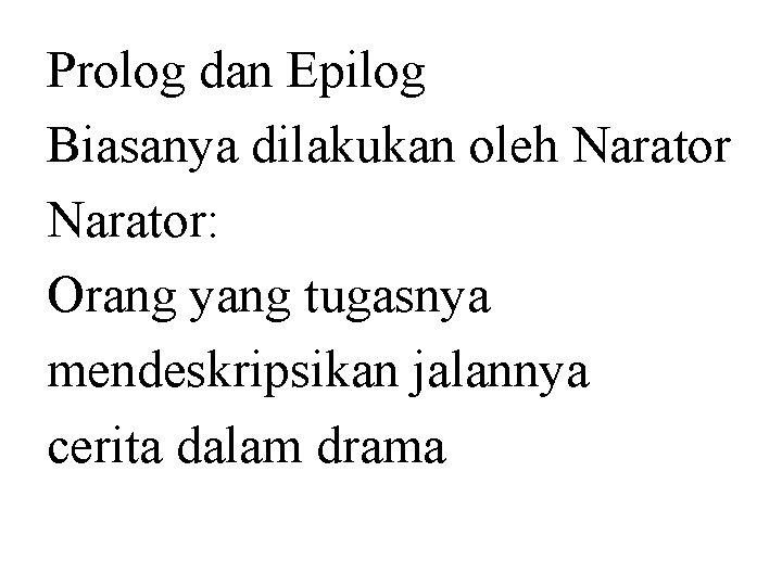 Prolog dan Epilog Biasanya dilakukan oleh Narator: Orang yang tugasnya mendeskripsikan jalannya cerita dalam
