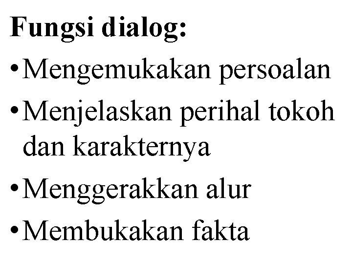 Fungsi dialog: • Mengemukakan persoalan • Menjelaskan perihal tokoh dan karakternya • Menggerakkan alur