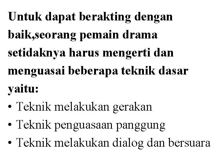 Untuk dapat berakting dengan baik, seorang pemain drama setidaknya harus mengerti dan menguasai beberapa