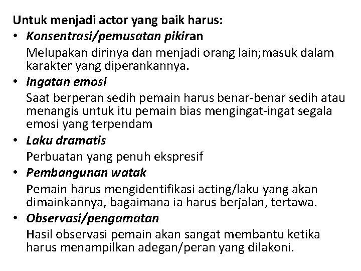 Untuk menjadi actor yang baik harus: • Konsentrasi/pemusatan pikiran Melupakan dirinya dan menjadi orang