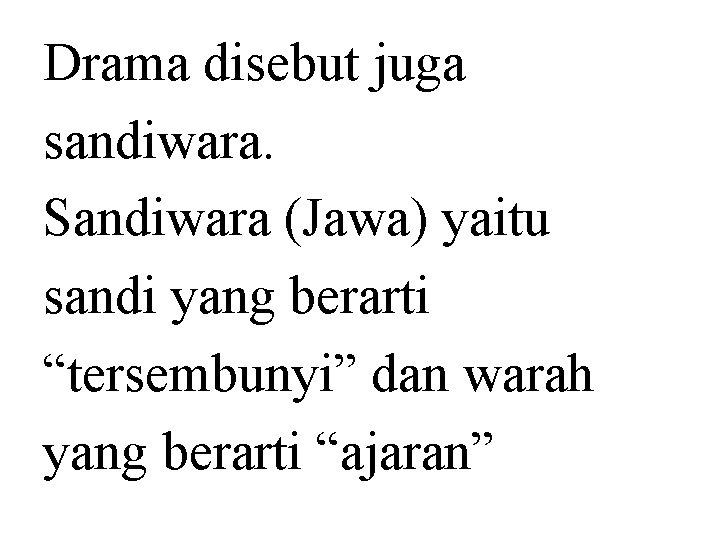 "Drama disebut juga sandiwara. Sandiwara (Jawa) yaitu sandi yang berarti ""tersembunyi"" dan warah yang"