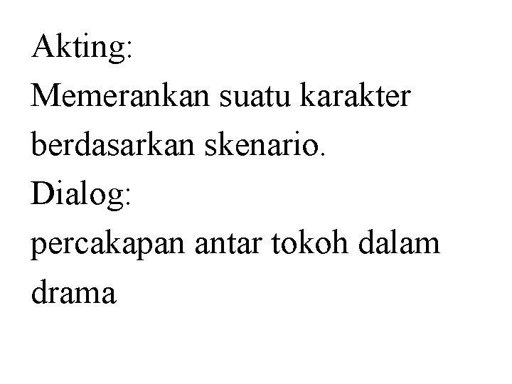 Akting: Memerankan suatu karakter berdasarkan skenario. Dialog: percakapan antar tokoh dalam drama