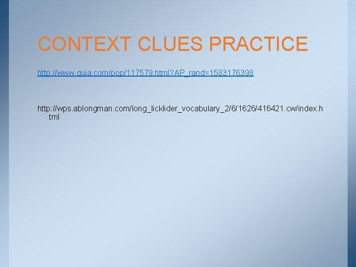 CONTEXT CLUES PRACTICE http: //www. quia. com/pop/117579. html? AP_rand=1583176398 http: //wps. ablongman. com/long_licklider_vocabulary_2/6/1626/416421. cw/index.