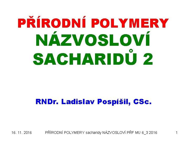 PŘÍRODNÍ POLYMERY NÁZVOSLOVÍ SACHARIDŮ 2 RNDr. Ladislav Pospíšil, CSc. 16. 11. 2016 PŘÍRODNÍ POLYMERY