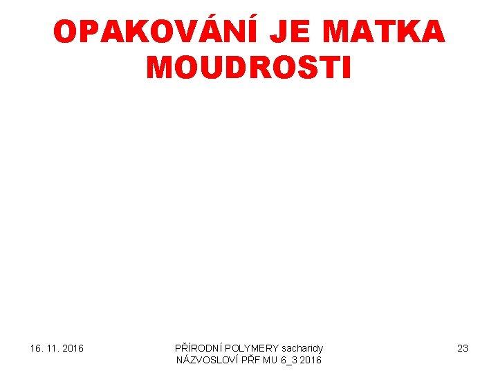 OPAKOVÁNÍ JE MATKA MOUDROSTI 16. 11. 2016 PŘÍRODNÍ POLYMERY sacharidy NÁZVOSLOVÍ PŘF MU 6_3