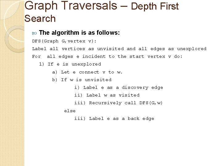 Graph Traversals – Depth First Search The algorithm is as follows: DFS(Graph G, vertex