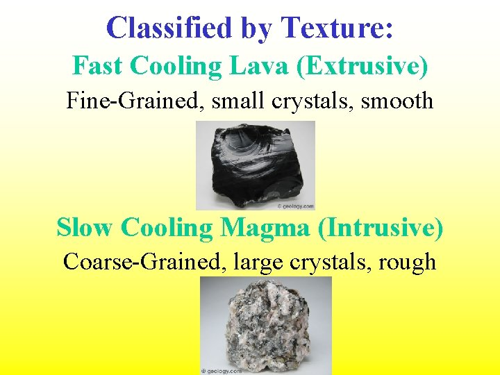 Classified by Texture: Fast Cooling Lava (Extrusive) Fine-Grained, small crystals, smooth Slow Cooling Magma