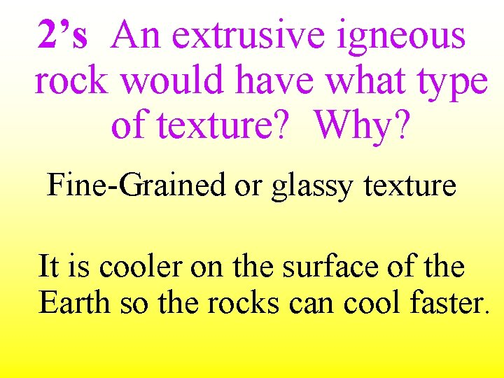 2's An extrusive igneous rock would have what type of texture? Why? Fine-Grained or