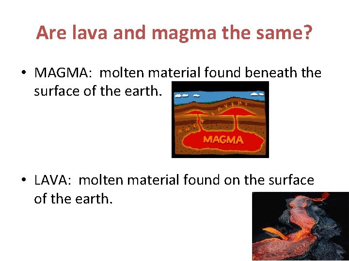 Are lava and magma the same? • MAGMA: molten material found beneath the surface