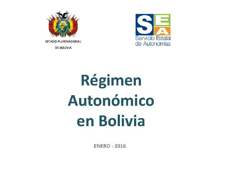 ESTADO PLURINACIONAL DE BOLIVIA Régimen Autonómico en Bolivia ENERO - 2016