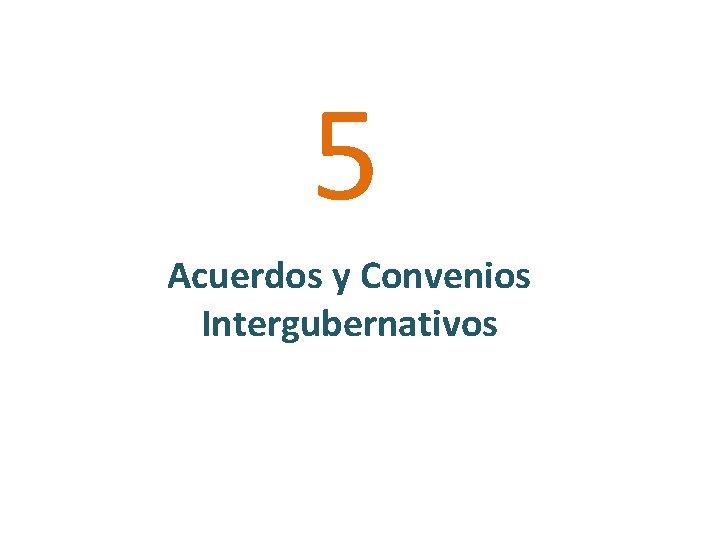 5 Acuerdos y Convenios Intergubernativos