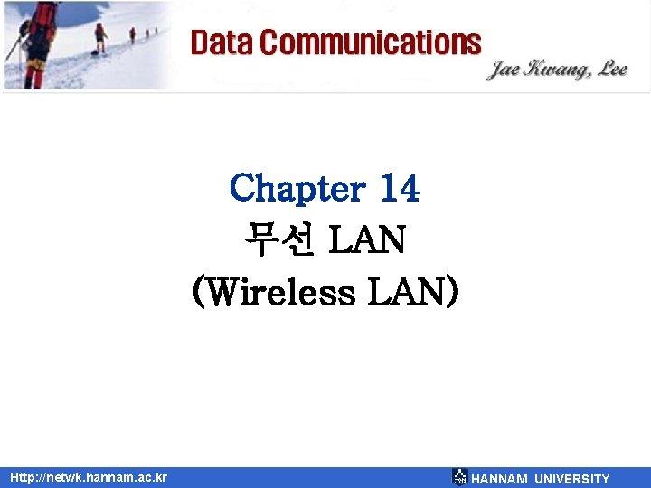 Chapter 14 무선 LAN (Wireless LAN) Http: //netwk. hannam. ac. kr HANNAM UNIVERSITY