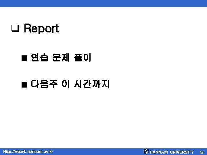 q Report ■ 연습 문제 풀이 ■ 다음주 이 시간까지 Http: //netwk. hannam. ac.