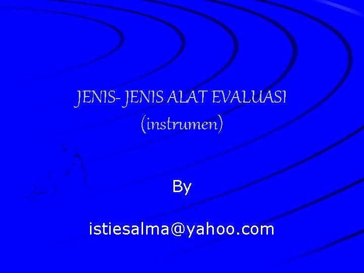 JENIS- JENIS ALAT EVALUASI (instrumen) By istiesalma@yahoo. com