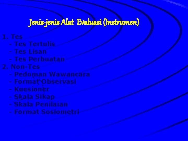 Jenis-jenis Alat Evaluasi (Instrumen) 1. Tes - Tes Tertulis - Tes Lisan - Tes