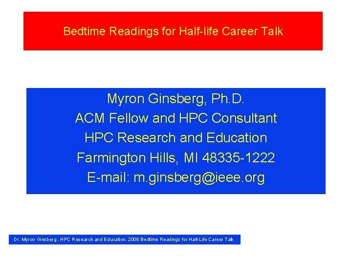 Bedtime Readings for Half-life Career Talk Myron Ginsberg, Ph. D. ACM Fellow and HPC