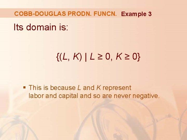 COBB-DOUGLAS PRODN. FUNCN. Example 3 Its domain is: {(L, K) | L ≥ 0,