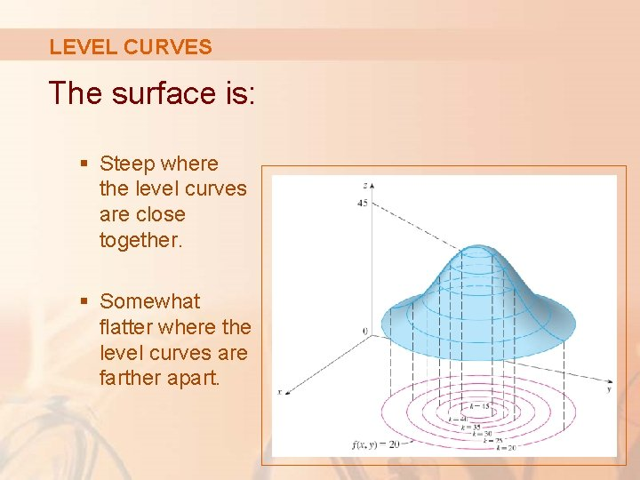 LEVEL CURVES The surface is: § Steep where the level curves are close together.