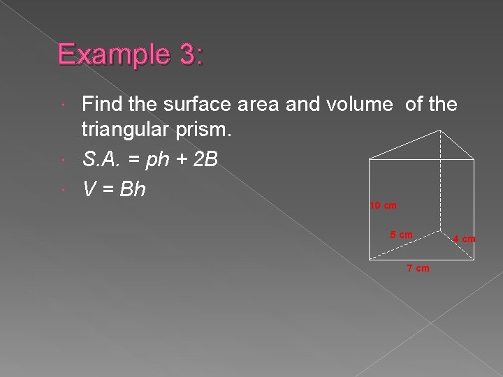 Example 3: Find the surface area and volume of the triangular prism. S. A.