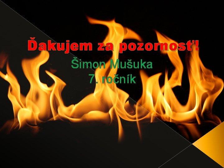 Ďakujem za pozornosť! Šimon Mušuka 7. ročník