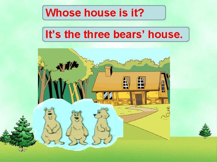 Whose house is it? It's the three bears' house.