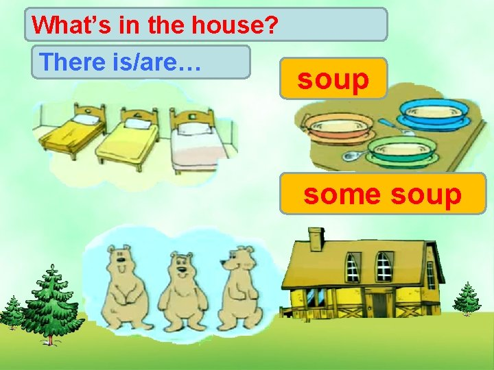 What's in the house? There is/are… soup some soup