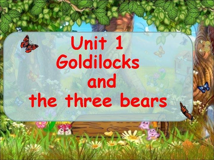 Unit 1 Goldilocks and the three bears