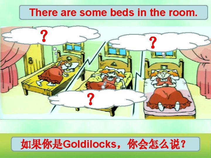 There are some beds in the room. ? ? ? 如果你是Goldilocks,你会怎么说?