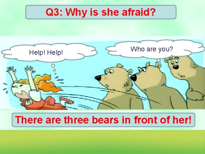 Q 3: Why is she afraid? Help! Who are you? There are three bears