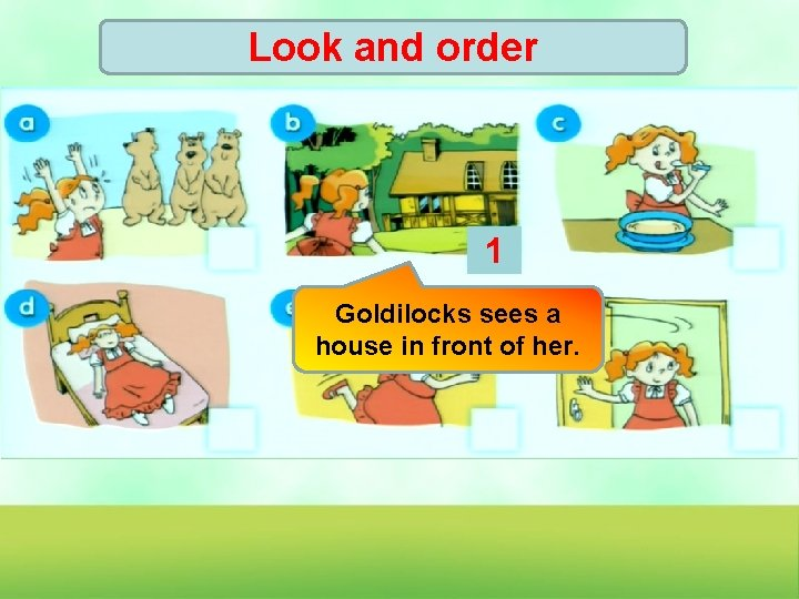 Look and order 1 Goldilocks sees a house in front of her.