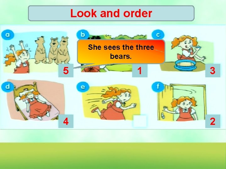 Look and order She sees the three bears. 5 4 1 3 2