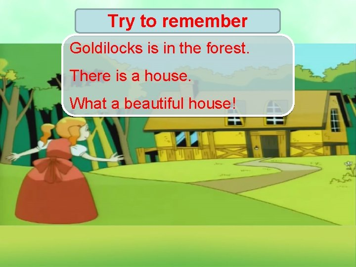 Try to remember Goldilocks is in the forest. There is a house. What a