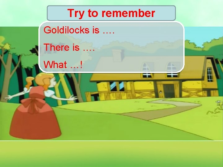 Try to remember Goldilocks is …. There is …. What …!
