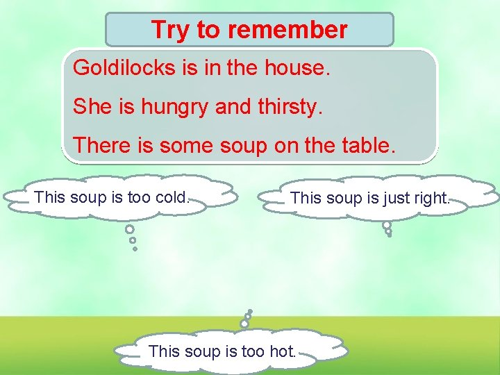Try to remember Goldilocks is in the house. She is hungry and thirsty. There