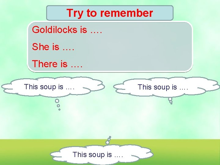 Try to remember Goldilocks is …. She is …. There is …. This soup