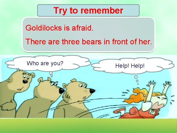Try to remember Goldilocks is afraid. There are three bears in front of her.