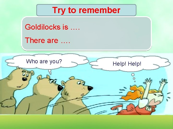 Try to remember Goldilocks is …. There are …. Who are you? Help!