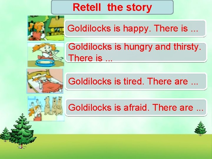 Retell the story Goldilocks is happy. There is. . . Goldilocks is hungry and